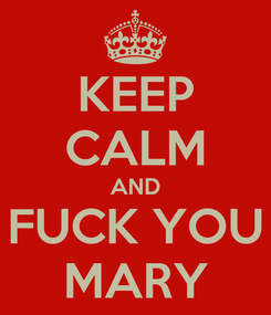 Poster: KEEP CALM AND FUCK YOU MARY