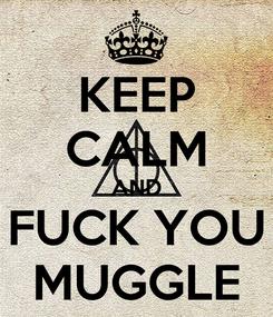 Poster: KEEP CALM AND FUCK YOU MUGGLE