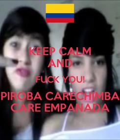 Poster: KEEP CALM AND FUCK YOU! PIROBA CARECHIMBA CARE EMPANADA