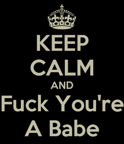Poster: KEEP CALM AND Fuck You're A Babe