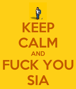 Poster: KEEP CALM AND FUCK YOU SIA