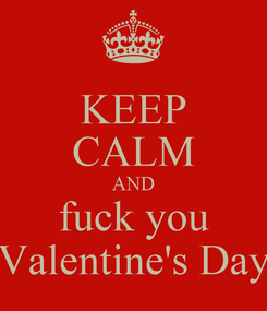 Poster: KEEP CALM AND fuck you Valentine's Day
