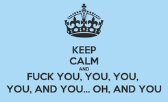 Poster: KEEP CALM AND FUCK YOU, YOU, YOU,  YOU, AND YOU... OH, AND YOU