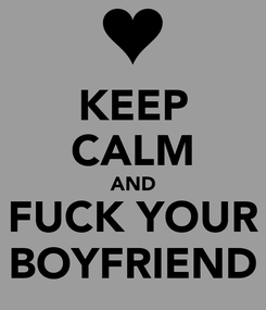 Poster: KEEP CALM AND FUCK YOUR BOYFRIEND