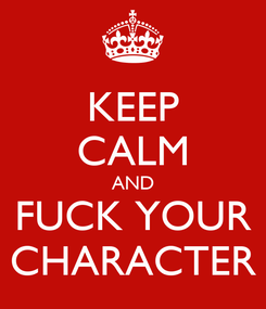 Poster: KEEP CALM AND FUCK YOUR CHARACTER