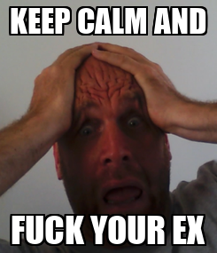 Poster: KEEP CALM AND FUCK YOUR EX