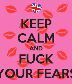Poster: KEEP CALM AND FUCK YOUR FEARS