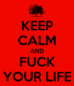 Poster: KEEP CALM AND FUCK YOUR LIFE