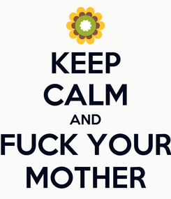 Poster: KEEP CALM AND FUCK YOUR MOTHER
