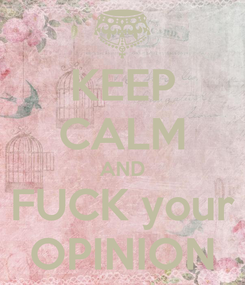 Poster: KEEP CALM AND FUCK your OPINION