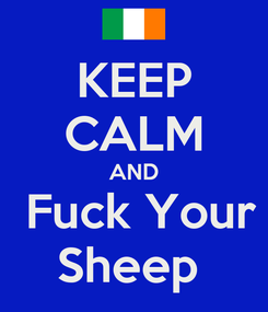 Poster: KEEP CALM AND  Fuck Your Sheep