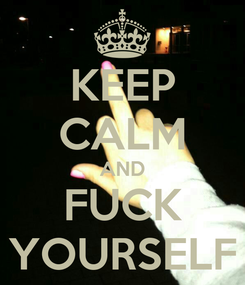Poster: KEEP CALM AND FUCK YOURSELF