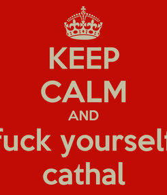 Poster: KEEP CALM AND fuck yourself cathal