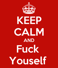 Poster: KEEP CALM AND Fuck  Youself