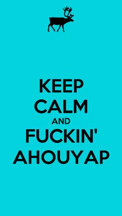 Poster: KEEP CALM AND FUCKIN' AHOUYAP