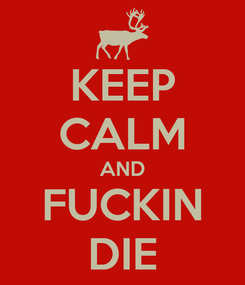 Poster: KEEP CALM AND FUCKIN DIE