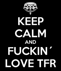 Poster: KEEP CALM AND FUCKIN´ LOVE TFR