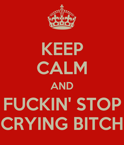 Poster: KEEP CALM AND FUCKIN' STOP CRYING BITCH