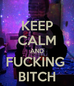 Poster: KEEP CALM AND FUCKING  BITCH