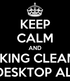 Poster: KEEP CALM AND FUCKING CLEAN UP YOUR DESKTOP ALREADY