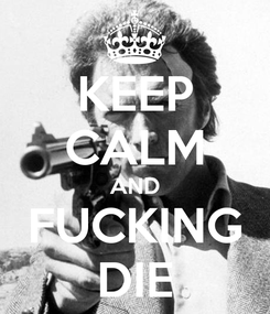 Poster: KEEP CALM AND FUCKING DIE