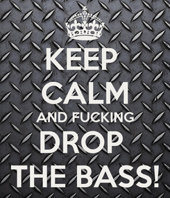 Poster: KEEP  CALM AND FUCKING DROP  THE BASS!