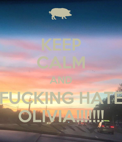 Poster: KEEP CALM AND FUCKING HATE OLIVIA!!!!!!!