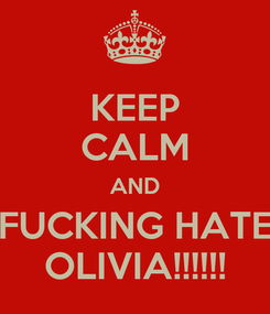 Poster: KEEP CALM AND FUCKING HATE OLIVIA!!!!!!