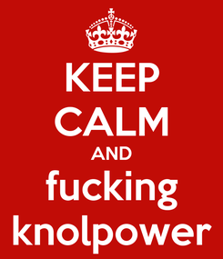 Poster: KEEP CALM AND fucking knolpower