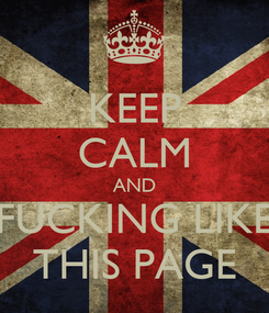 Poster: KEEP CALM AND FUCKING LIKE THIS PAGE