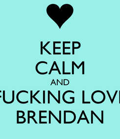 Poster: KEEP CALM AND FUCKING LOVE BRENDAN