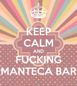Poster: KEEP CALM AND FUCKING MANTECA BAR