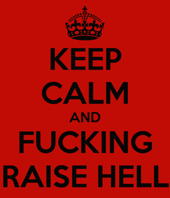 Poster: KEEP CALM AND FUCKING RAISE HELL