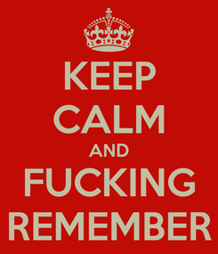 Poster: KEEP CALM AND FUCKING REMEMBER
