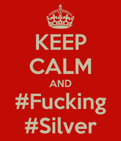 Poster: KEEP CALM AND #Fucking #Silver