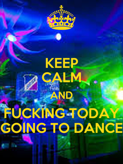 Poster: KEEP CALM AND FUCKING TODAY GOING TO DANCE