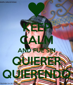 Poster: KEEP CALM AND FUE SIN QUIERER QUIERENDO