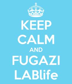 Poster: KEEP CALM AND FUGAZI LABlife