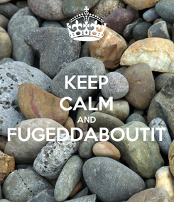 Poster: KEEP CALM AND FUGEDDABOUTIT