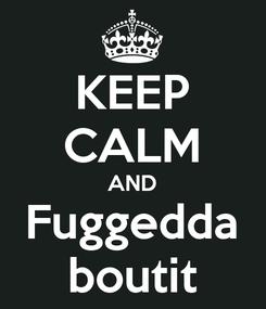 Poster: KEEP CALM AND Fuggedda boutit