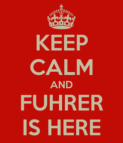 Poster: KEEP CALM AND FUHRER IS HERE