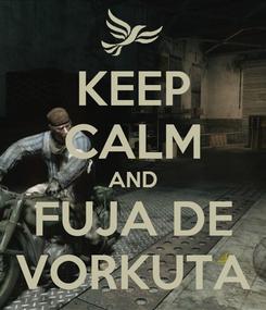 Poster: KEEP CALM AND FUJA DE VORKUTA