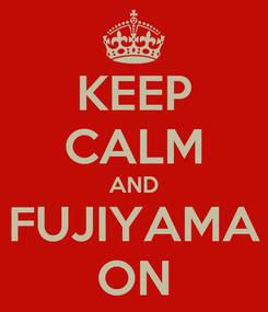Poster: KEEP CALM AND FUJIYAMA ON