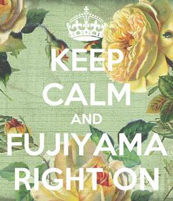 Poster: KEEP CALM AND FUJIYAMA RIGHT ON