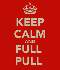 Poster: KEEP CALM AND FULL  PULL