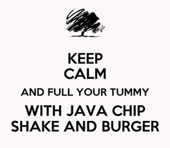 Poster: KEEP CALM AND FULL YOUR TUMMY WITH JAVA CHIP SHAKE AND BURGER