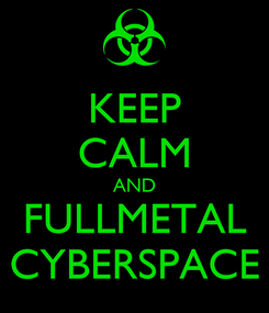 Poster: KEEP CALM AND FULLMETAL CYBERSPACE