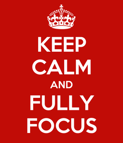Poster: KEEP CALM AND FULLY FOCUS