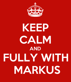 Poster: KEEP CALM AND FULLY WITH  MARKUS