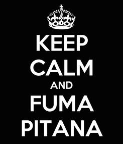 Poster: KEEP CALM AND FUMA PITANA